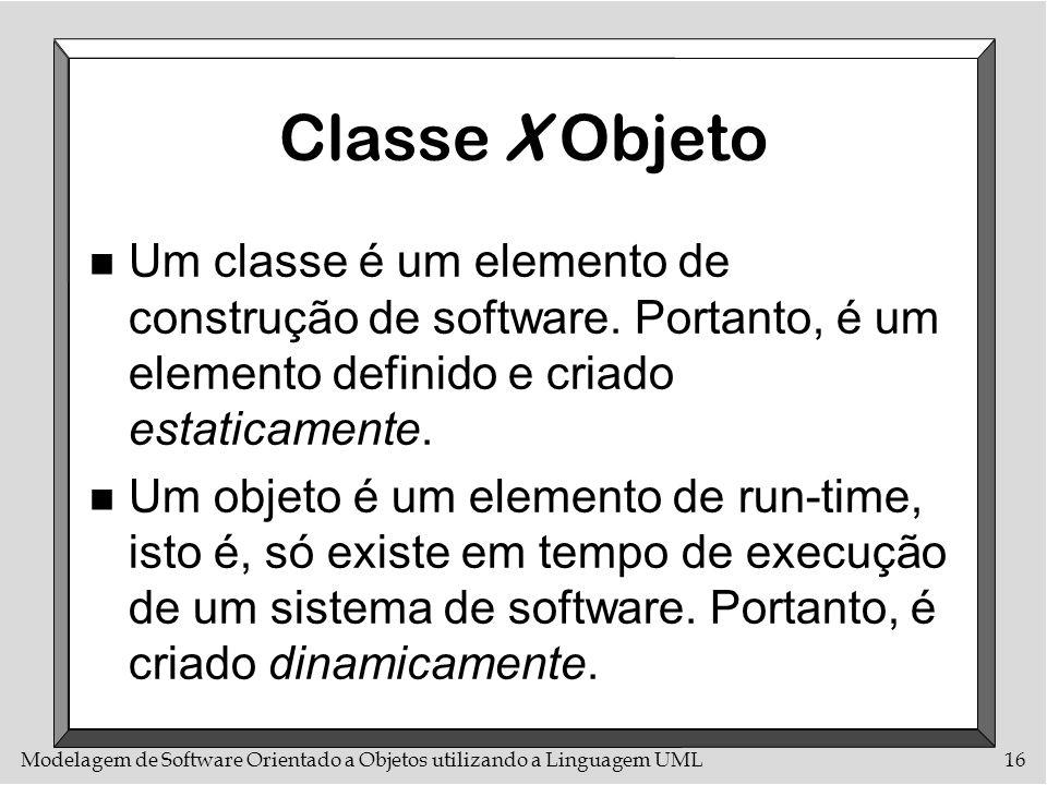 Modelagem de Software Orientado a Objetos utilizando a Linguagem UML16 Classe X Objeto n Um classe é um elemento de construção de software. Portanto,