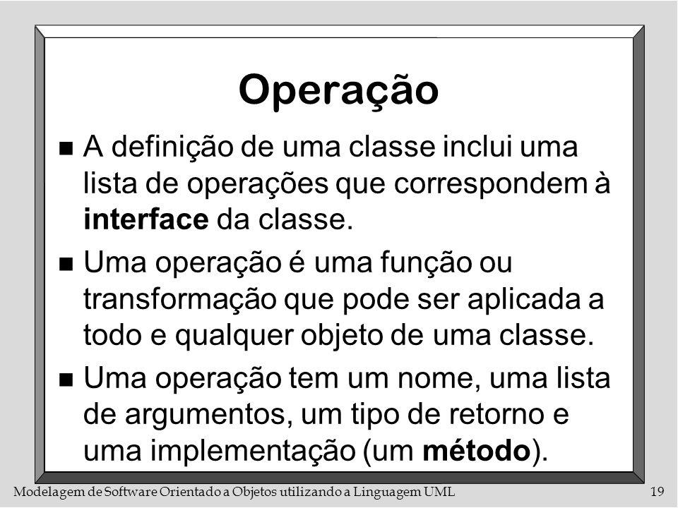 Modelagem de Software Orientado a Objetos utilizando a Linguagem UML19 Operação n A definição de uma classe inclui uma lista de operações que correspo