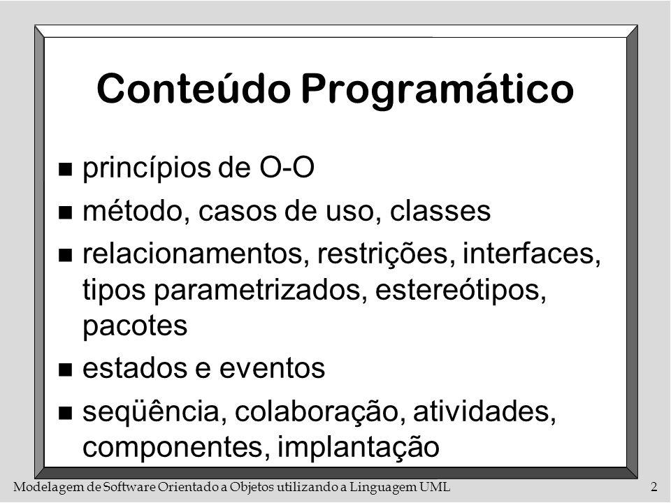 Modelagem de Software Orientado a Objetos utilizando a Linguagem UML3 Bibliografia Básica n UML Toolkit n UML in a Nutshell n Object-Oriented Software Construction n Modelagem de Objetos através da UML n Design Patterns: Elements of Reusable Object-Oriented Software n Modelagem e Projeto baseados em Objetos