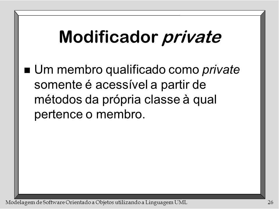 Modelagem de Software Orientado a Objetos utilizando a Linguagem UML26 Modificador private n Um membro qualificado como private somente é acessível a