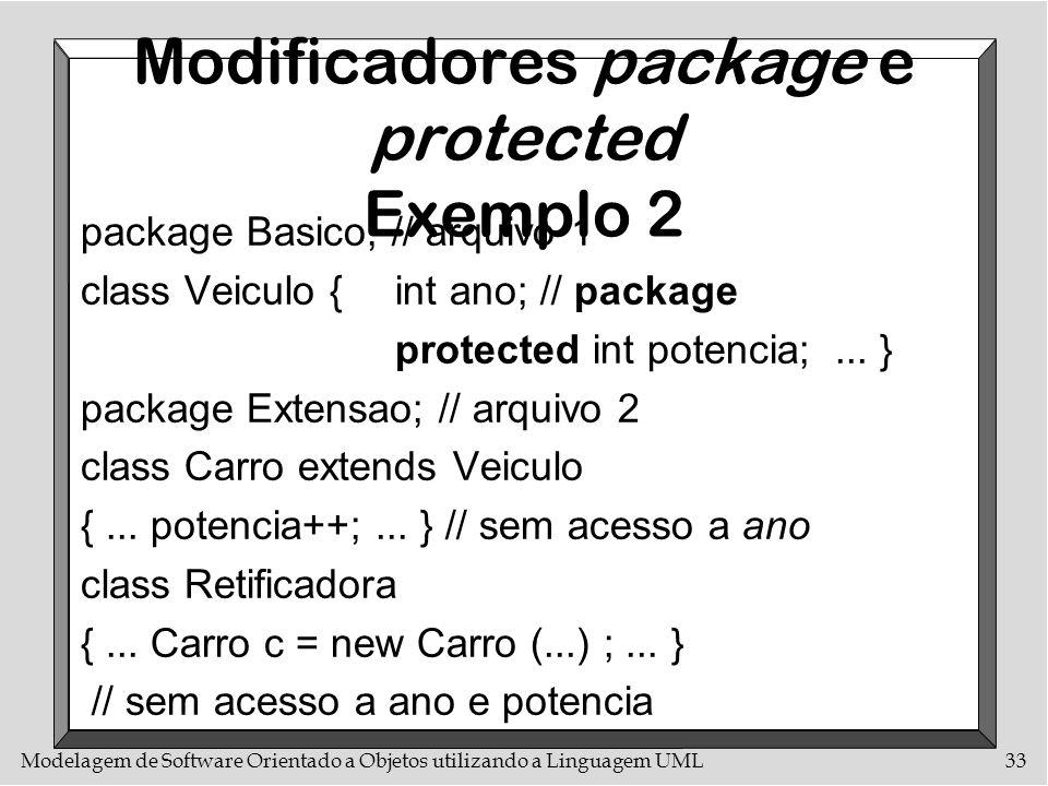 Modelagem de Software Orientado a Objetos utilizando a Linguagem UML33 Modificadores package e protected Exemplo 2 package Basico; // arquivo 1 class