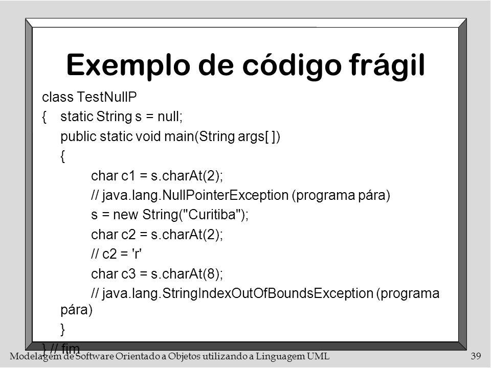 Modelagem de Software Orientado a Objetos utilizando a Linguagem UML39 Exemplo de código frágil class TestNullP {static String s = null; public static