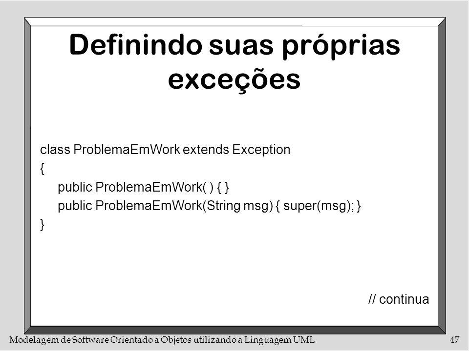 Modelagem de Software Orientado a Objetos utilizando a Linguagem UML47 Definindo suas próprias exceções class ProblemaEmWork extends Exception { publi