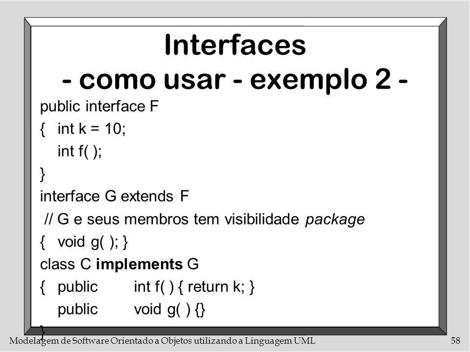 Modelagem de Software Orientado a Objetos utilizando a Linguagem UML58 Interfaces - como usar - exemplo 2 - public interface F {int k = 10; int f( );