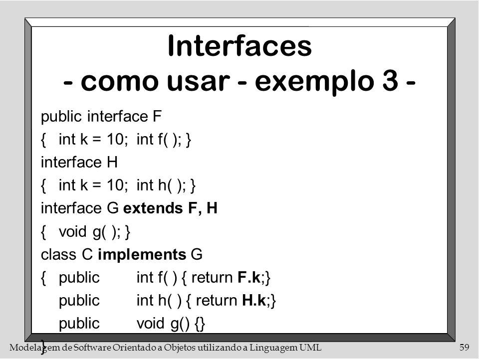 Modelagem de Software Orientado a Objetos utilizando a Linguagem UML59 Interfaces - como usar - exemplo 3 - public interface F {int k = 10;int f( ); }
