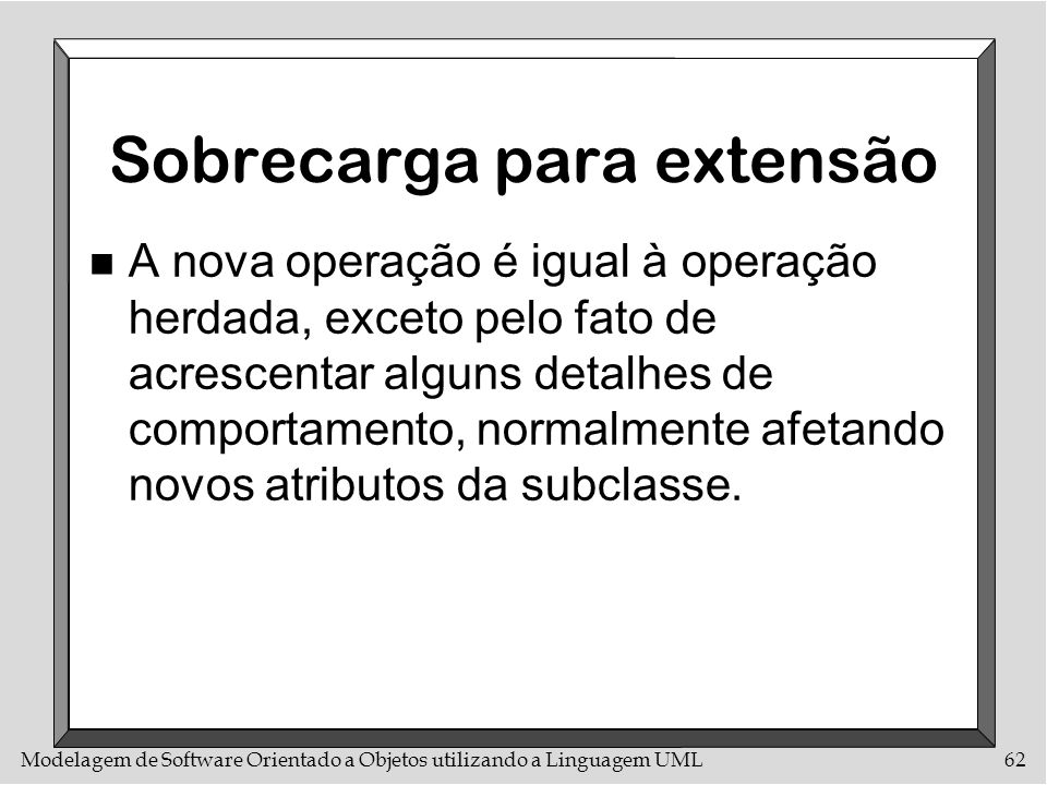 Modelagem de Software Orientado a Objetos utilizando a Linguagem UML62 Sobrecarga para extensão n A nova operação é igual à operação herdada, exceto p
