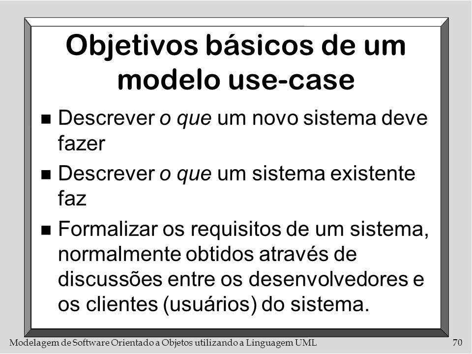 Modelagem de Software Orientado a Objetos utilizando a Linguagem UML70 Objetivos básicos de um modelo use-case n Descrever o que um novo sistema deve