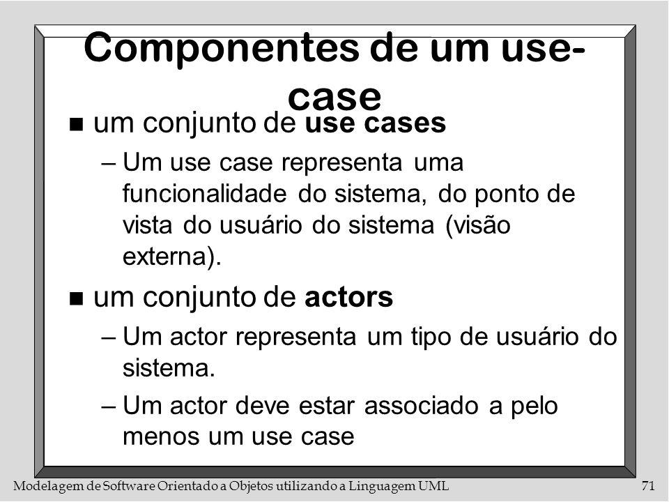 Modelagem de Software Orientado a Objetos utilizando a Linguagem UML71 Componentes de um use- case n um conjunto de use cases –Um use case representa