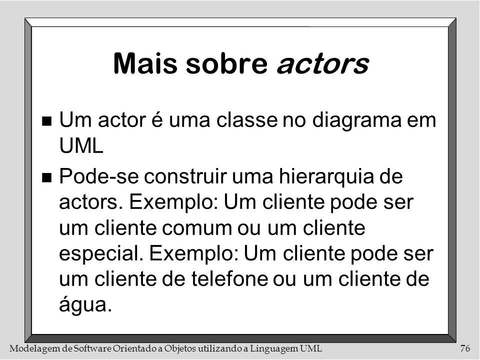 Modelagem de Software Orientado a Objetos utilizando a Linguagem UML76 Mais sobre actors n Um actor é uma classe no diagrama em UML n Pode-se construi