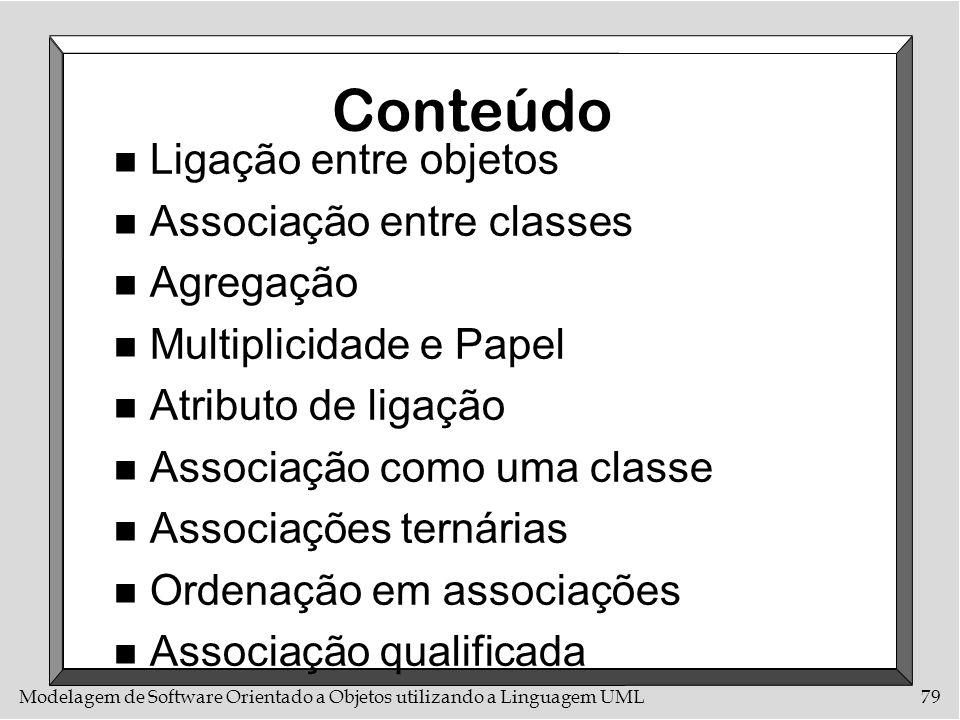 Modelagem de Software Orientado a Objetos utilizando a Linguagem UML79 Conteúdo n Ligação entre objetos n Associação entre classes n Agregação n Multi