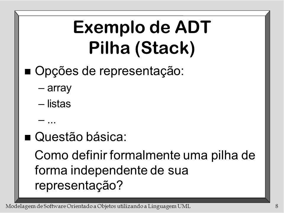 Modelagem de Software Orientado a Objetos utilizando a Linguagem UML8 Exemplo de ADT Pilha (Stack) n Opções de representação: –array –listas –... n Qu