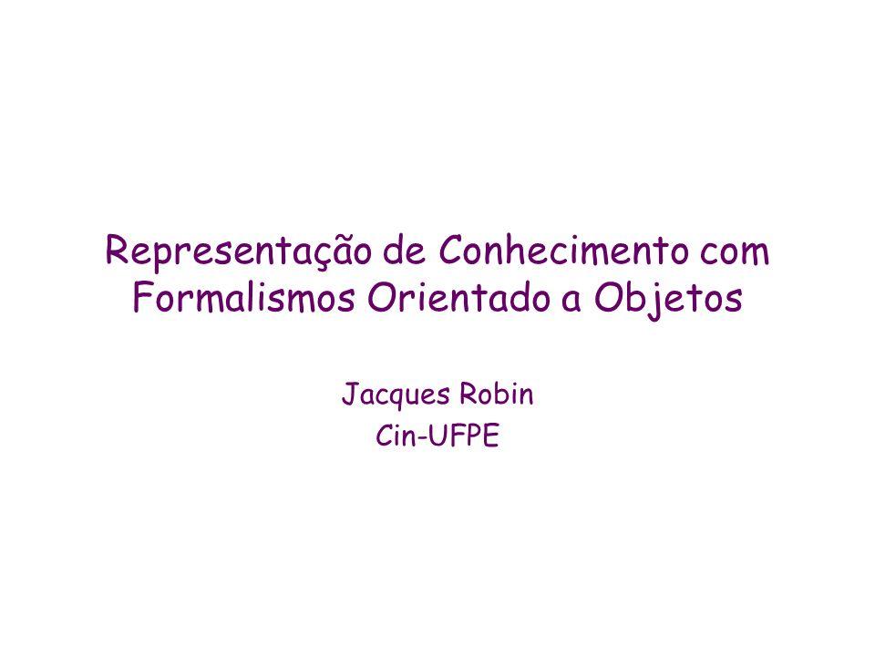 Representação de Conhecimento com Formalismos Orientado a Objetos Jacques Robin Cin-UFPE