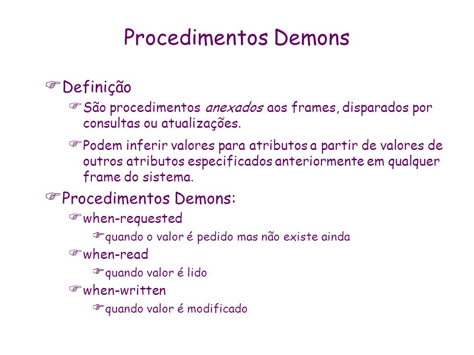 Procedimentos Demons Definição São procedimentos anexados aos frames, disparados por consultas ou atualizações. Podem inferir valores para atributos a