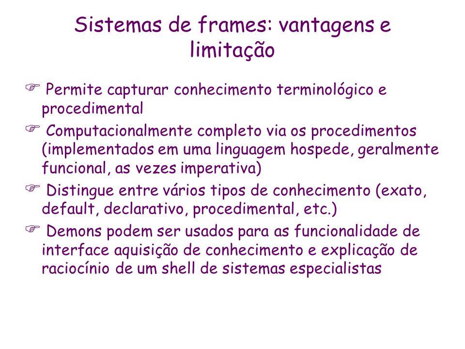Sistemas de frames: vantagens e limitação Permite capturar conhecimento terminológico e procedimental Computacionalmente completo via os procedimentos