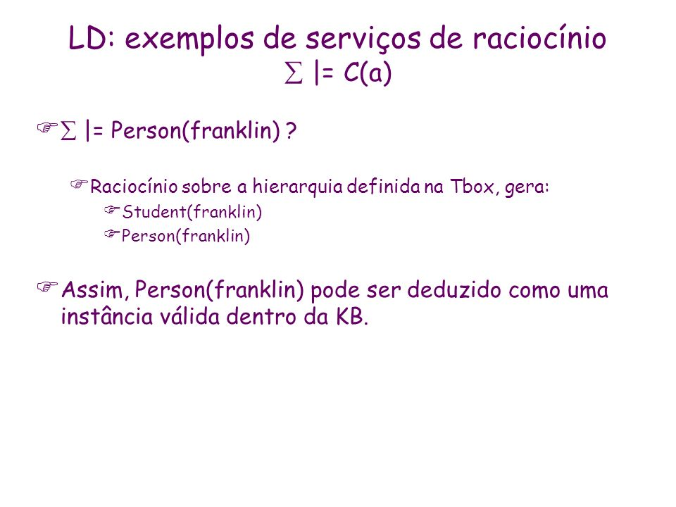 LD: exemplos de serviços de raciocínio |= C(a) |= Person(franklin) ? Raciocínio sobre a hierarquia definida na Tbox, gera: Student(franklin) Person(fr