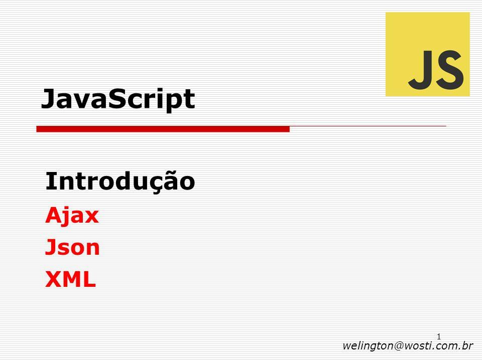 1 JavaScript Introdução Ajax Json XML welington@wosti.com.br