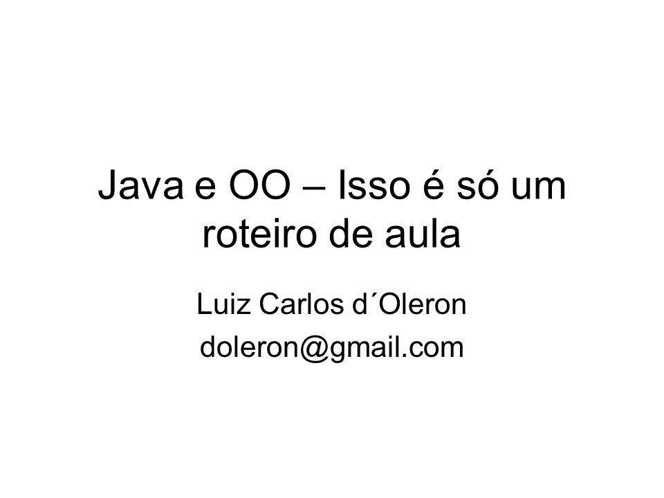 Java e OO – Isso é só um roteiro de aula Luiz Carlos d´Oleron doleron@gmail.com