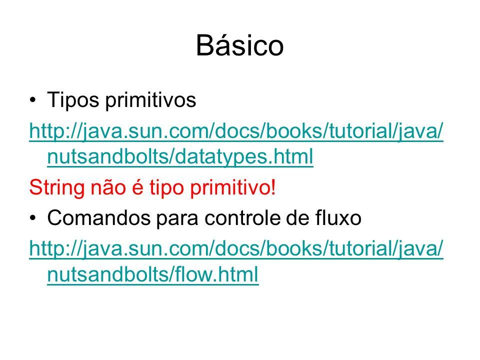 Básico Tipos primitivos http://java.sun.com/docs/books/tutorial/java/ nutsandbolts/datatypes.html String não é tipo primitivo! Comandos para controle