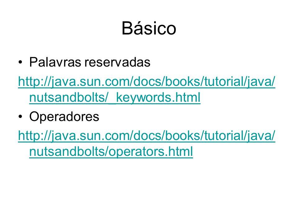 Básico Palavras reservadas http://java.sun.com/docs/books/tutorial/java/ nutsandbolts/_keywords.html Operadores http://java.sun.com/docs/books/tutoria