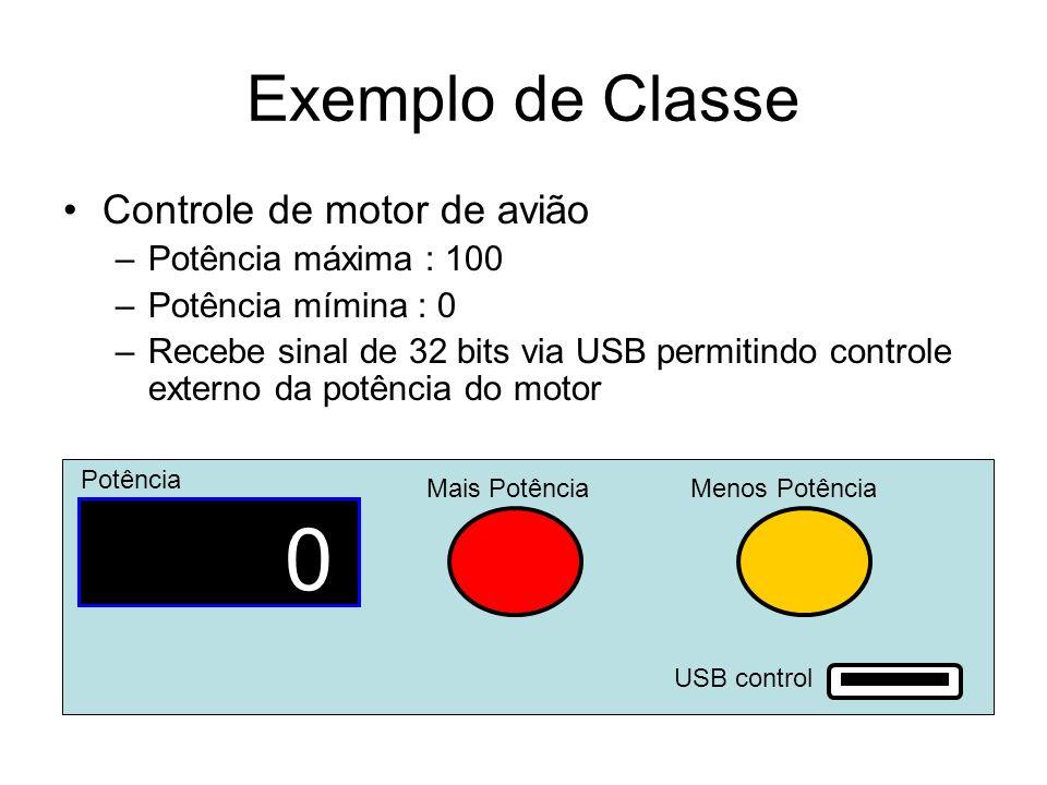 Exemplo de Classe Controle de motor de avião –Potência máxima : 100 –Potência mímina : 0 –Recebe sinal de 32 bits via USB permitindo controle externo