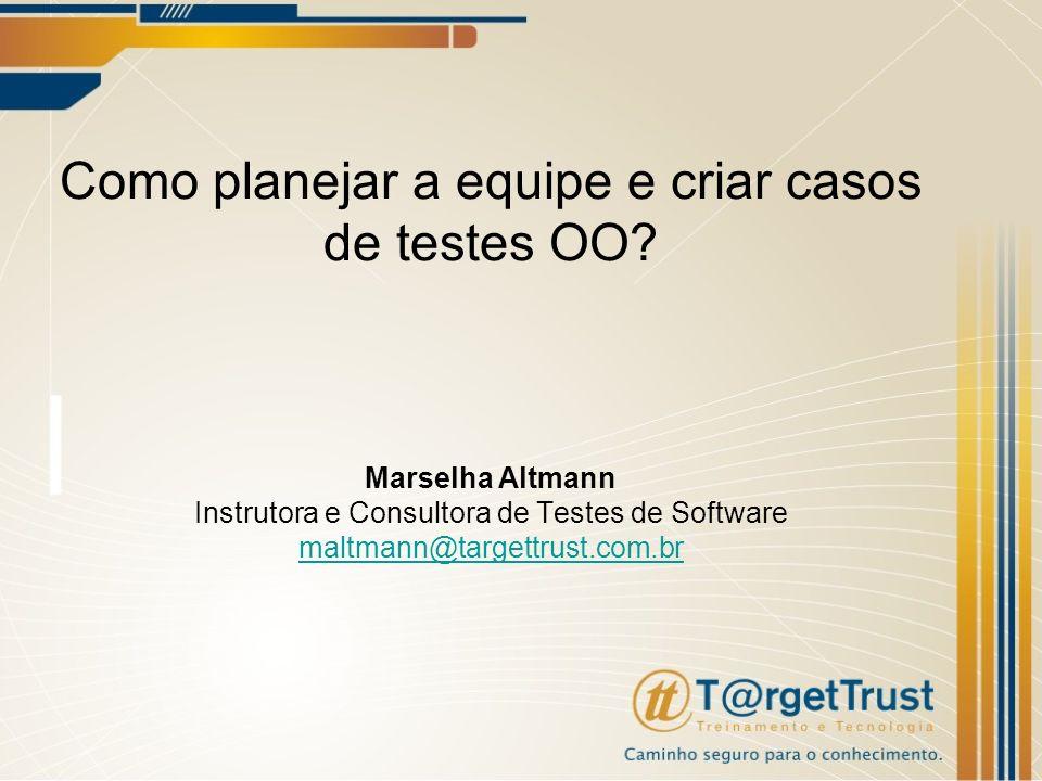 Como planejar a equipe e criar casos de testes OO? Marselha Altmann Instrutora e Consultora de Testes de Software maltmann@targettrust.com.br maltmann