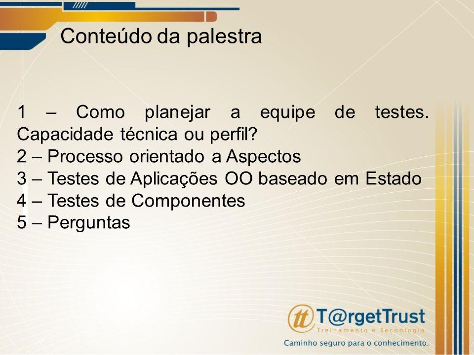Conteúdo da palestra 1 – Como planejar a equipe de testes. Capacidade técnica ou perfil? 2 – Processo orientado a Aspectos 3 – Testes de Aplicações OO