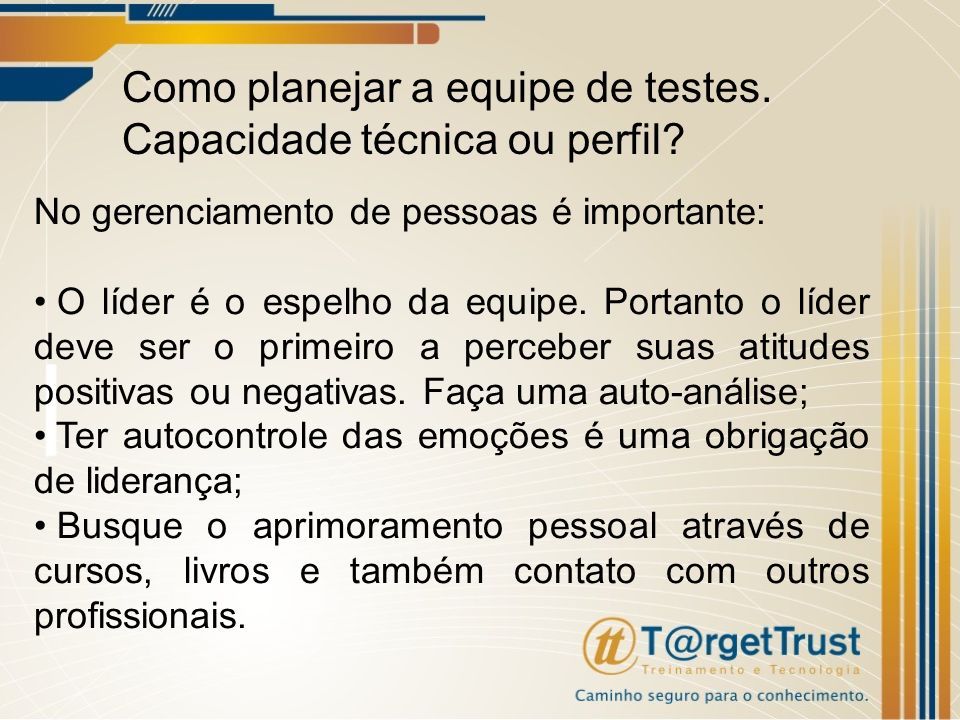 Como planejar a equipe de testes. Capacidade técnica ou perfil? No gerenciamento de pessoas é importante: O líder é o espelho da equipe. Portanto o lí