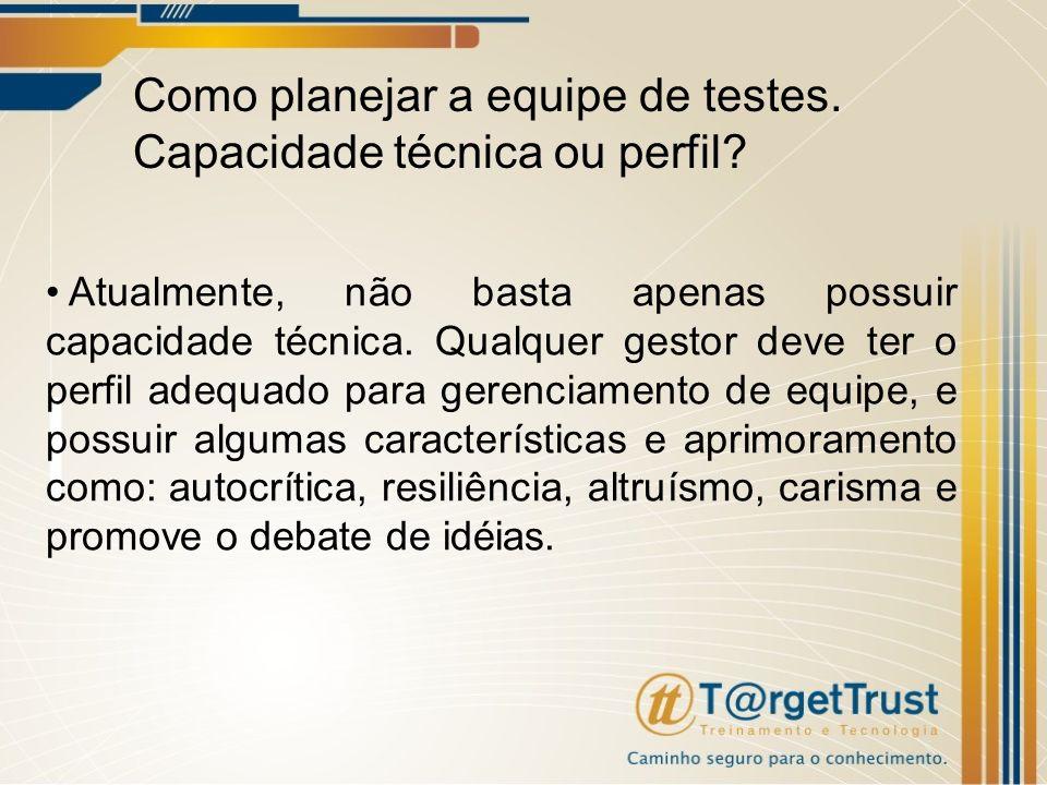 Como planejar a equipe de testes. Capacidade técnica ou perfil? Atualmente, não basta apenas possuir capacidade técnica. Qualquer gestor deve ter o pe