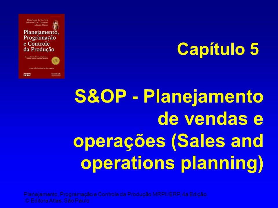 Planejamento, Programação e Controle da Produção MRPII/ERP, 4a Edição © Editora Atlas, São Paulo S&OP - Planejamento de vendas e operações (Sales and operations planning) Capítulo 5