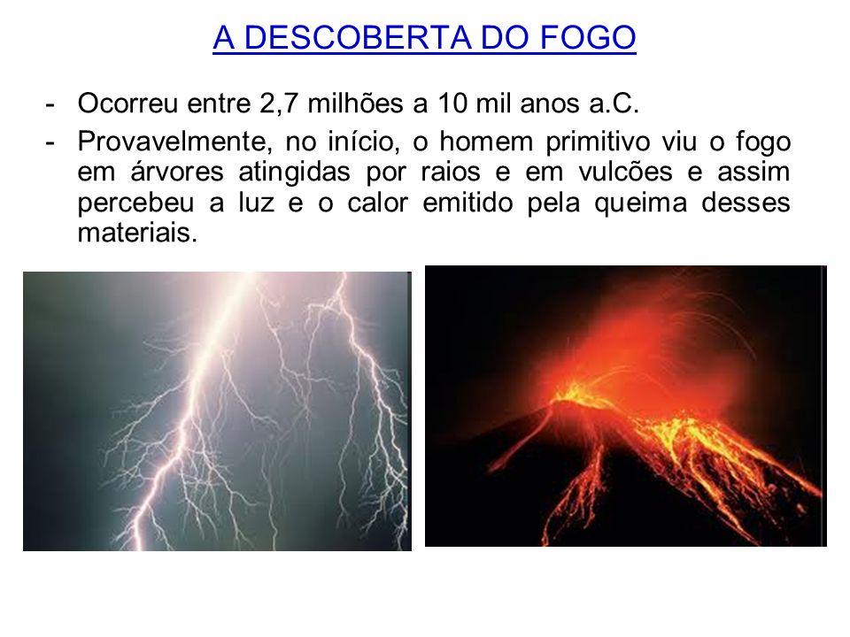 A DESCOBERTA DO FOGO -Ocorreu entre 2,7 milhões a 10 mil anos a.C. -Provavelmente, no início, o homem primitivo viu o fogo em árvores atingidas por ra