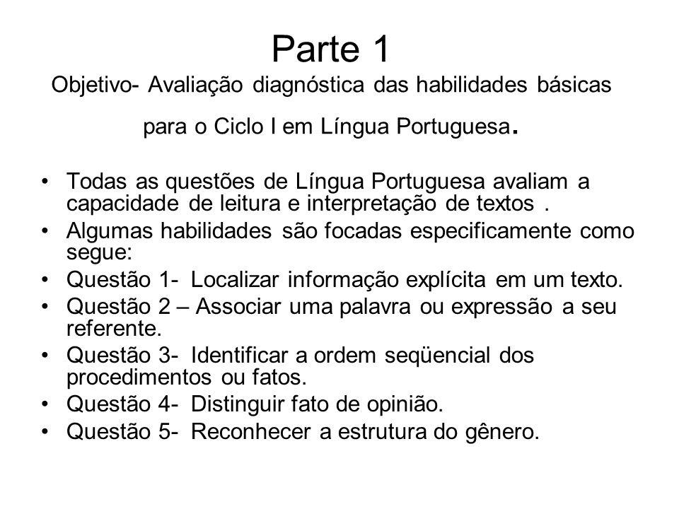 Parte 1 Objetivo- Avaliação diagnóstica das habilidades básicas para o Ciclo I em Língua Portuguesa. Todas as questões de Língua Portuguesa avaliam a