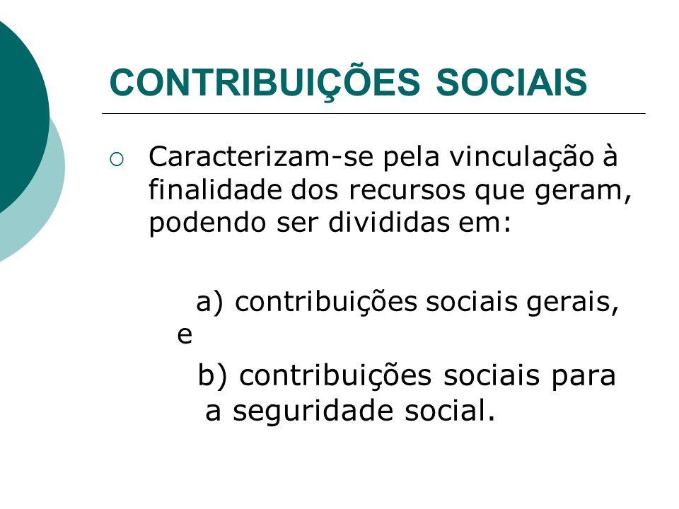 CONTRIBUIÇÕES SOCIAIS Caracterizam-se pela vinculação à finalidade dos recursos que geram, podendo ser divididas em: a) contribuições sociais gerais,