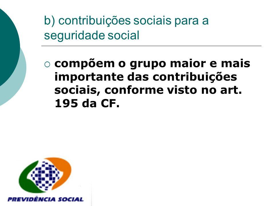 b) contribuições sociais para a seguridade social compõem o grupo maior e mais importante das contribuições sociais, conforme visto no art. 195 da CF.
