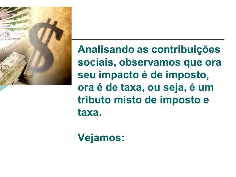 Analisando as contribuições sociais, observamos que ora seu impacto é de imposto, ora é de taxa, ou seja, é um tributo misto de imposto e taxa. Vejamo