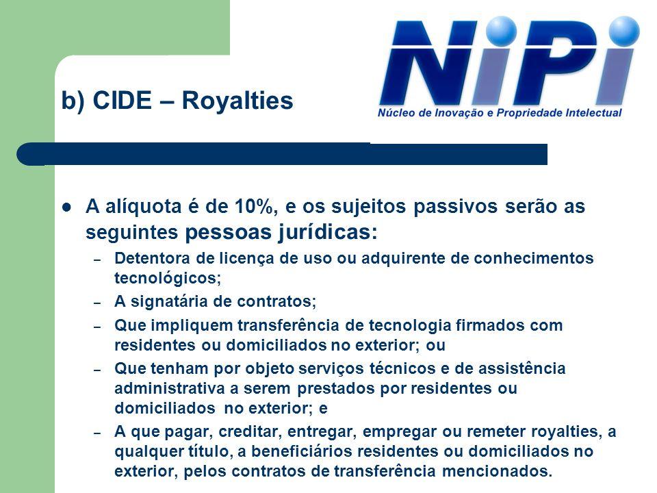 b) CIDE – Royalties A alíquota é de 10%, e os sujeitos passivos serão as seguintes pessoas jurídicas: – Detentora de licença de uso ou adquirente de c