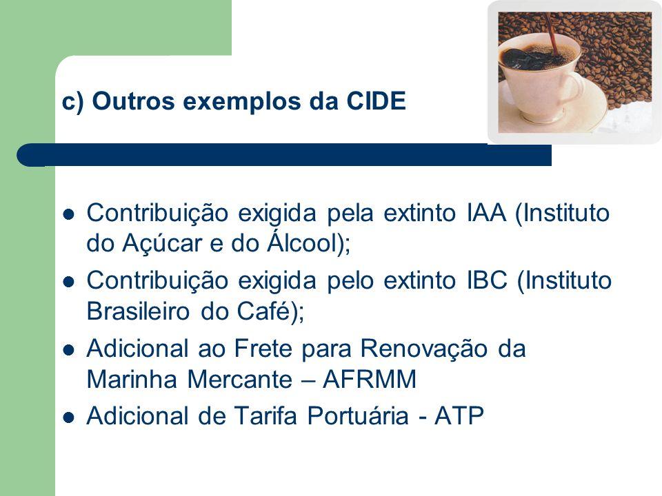 c) Outros exemplos da CIDE Contribuição exigida pela extinto IAA (Instituto do Açúcar e do Álcool); Contribuição exigida pelo extinto IBC (Instituto B