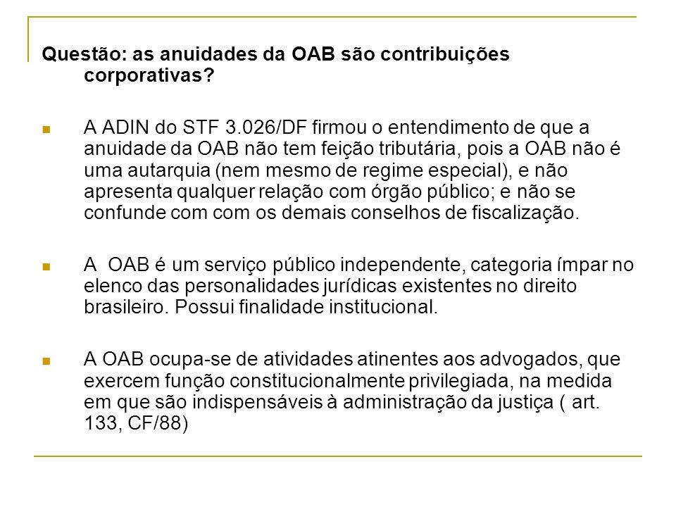 Questão: as anuidades da OAB são contribuições corporativas? A ADIN do STF 3.026/DF firmou o entendimento de que a anuidade da OAB não tem feição trib