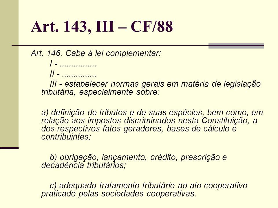 Art. 143, III – CF/88 Art. 146. Cabe à lei complementar: I -................ II -............... III - estabelecer normas gerais em matéria de legisla