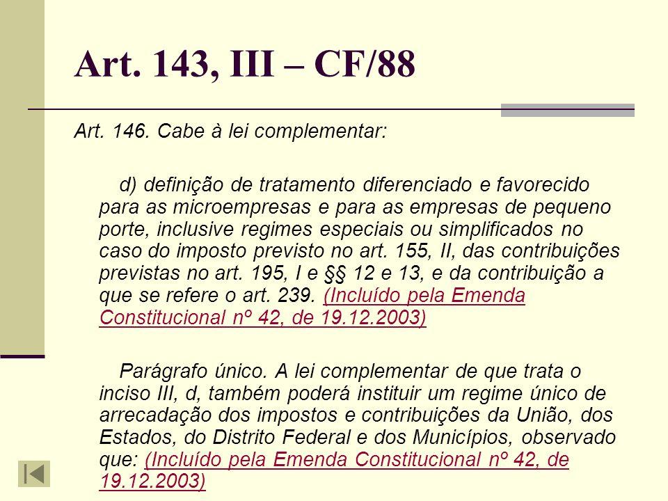 Art. 143, III – CF/88 Art. 146. Cabe à lei complementar: d) definição de tratamento diferenciado e favorecido para as microempresas e para as empresas