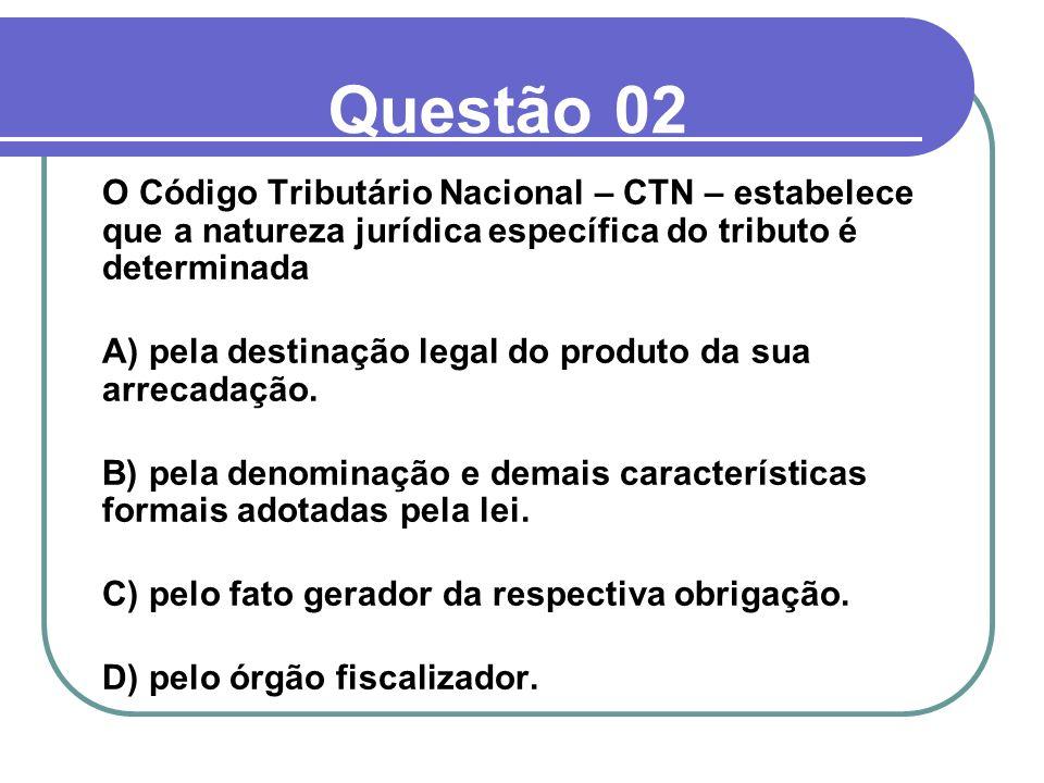 Questão 02 O Código Tributário Nacional – CTN – estabelece que a natureza jurídica específica do tributo é determinada A) pela destinação legal do pro