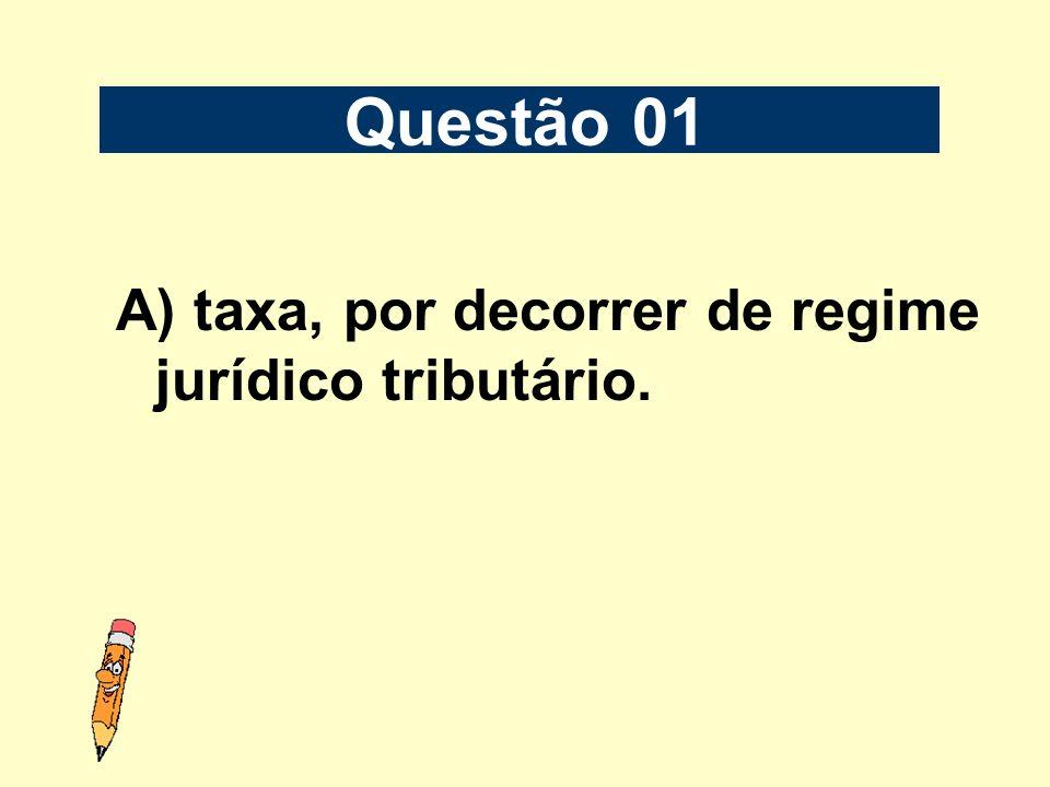 A) taxa, por decorrer de regime jurídico tributário. Questão 01