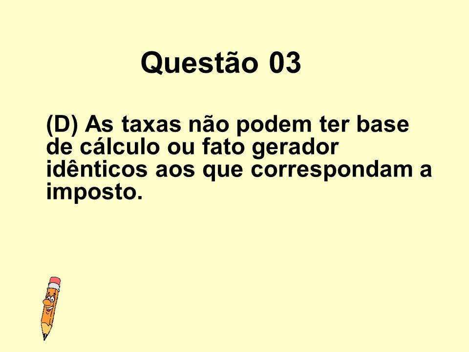 Questão 03 (D) As taxas não podem ter base de cálculo ou fato gerador idênticos aos que correspondam a imposto.