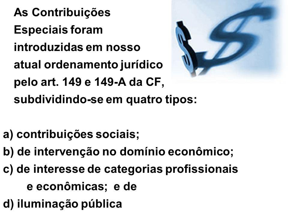 a) contribuições sociais; b) de intervenção no domínio econômico; c) de interesse de categorias profissionais e econômicas; e de d) iluminação pública Observação: as três primeiras são de competência exclusiva da União, e, a última (de iluminação pública), de competência dos Municípios e do Distrito Federal.