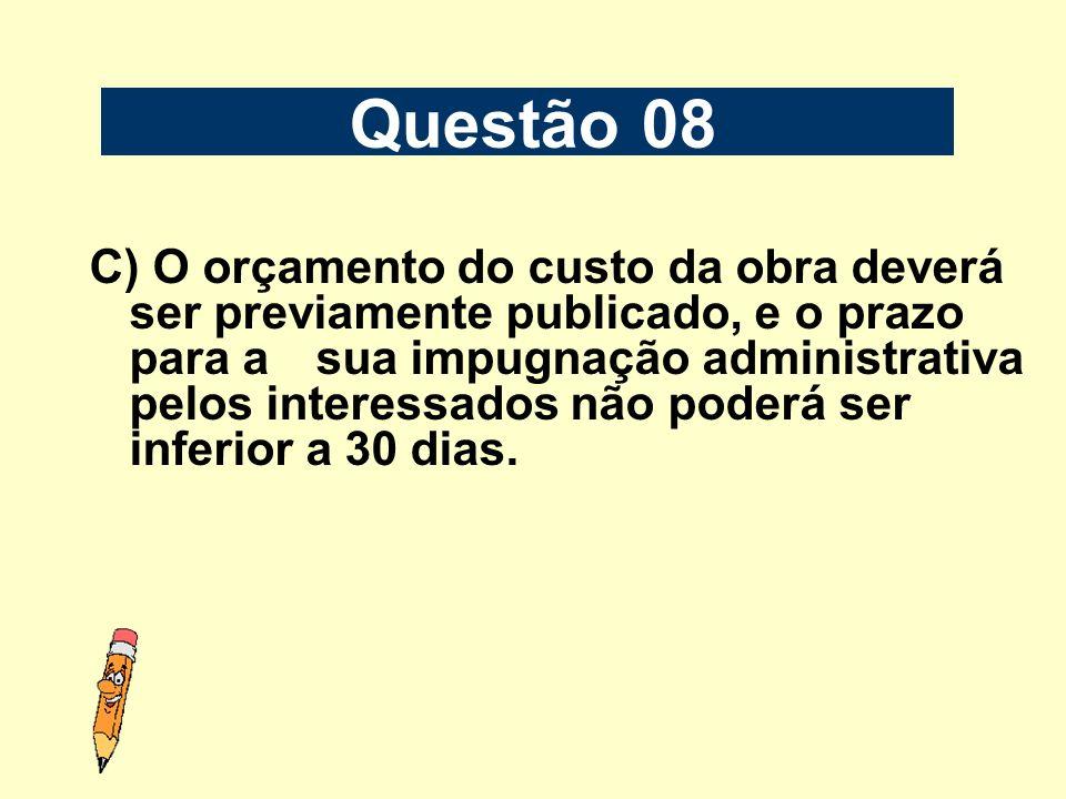 C) O orçamento do custo da obra deverá ser previamente publicado, e o prazo para a sua impugnação administrativa pelos interessados não poderá ser inf