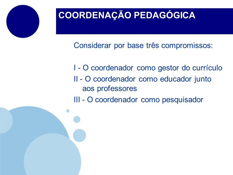 COORDENAÇÃO PEDAGÓGICA Considerar por base três compromissos: I - O coordenador como gestor do currículo II - O coordenador como educador junto aos pr