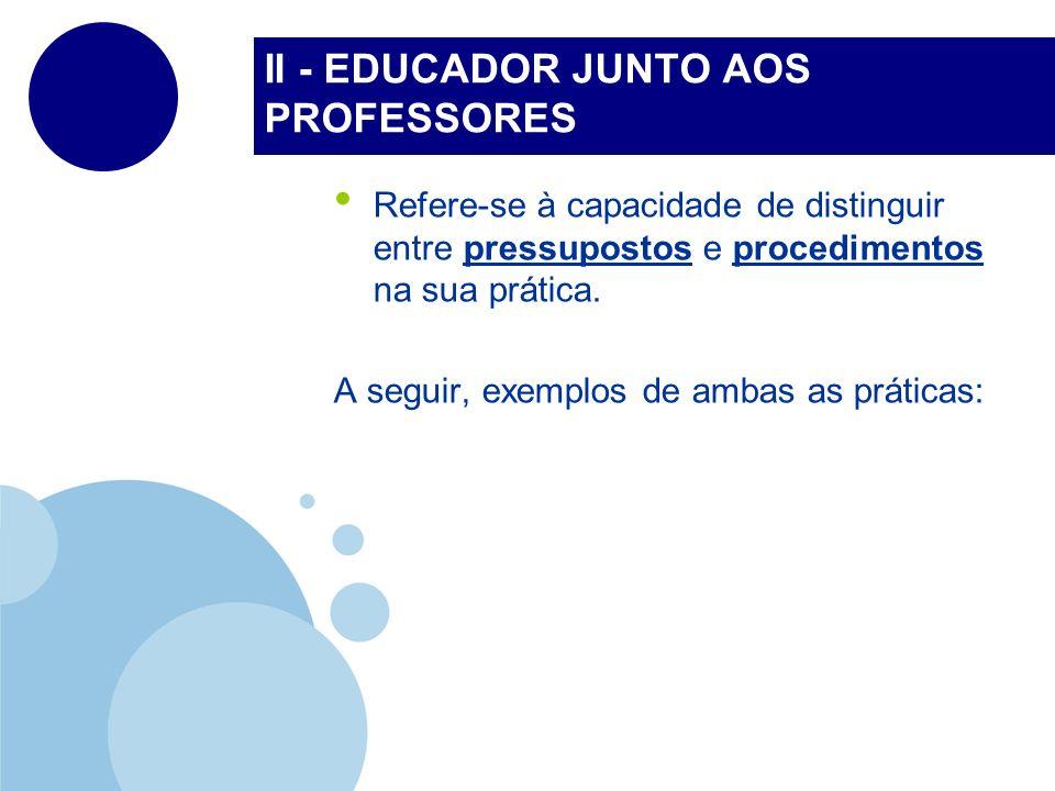 II - EDUCADOR JUNTO AOS PROFESSORES Refere-se à capacidade de distinguir entre pressupostos e procedimentos na sua prática. A seguir, exemplos de amba