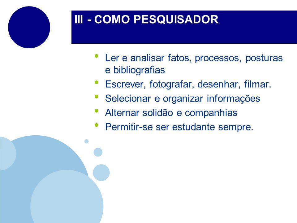 III - COMO PESQUISADOR Ler e analisar fatos, processos, posturas e bibliografias Escrever, fotografar, desenhar, filmar. Selecionar e organizar inform