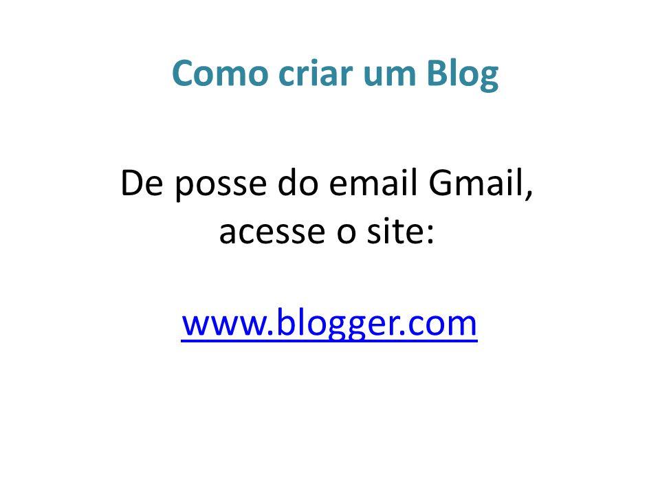 www.blogger.com De posse do email Gmail, acesse o site: Como criar um Blog