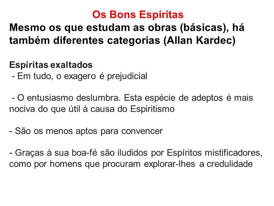 Os Bons Espíritas Mesmo os que estudam as obras (básicas), há também diferentes categorias (Allan Kardec) Espíritas exaltados - Em tudo, o exagero é p