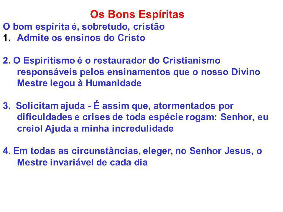 Os Bons Espíritas O bom espírita é, sobretudo, cristão 1.Admite os ensinos do Cristo 2. O Espiritismo é o restaurador do Cristianismo responsáveis pel